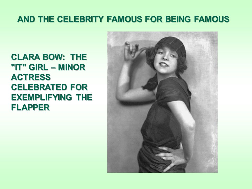AND THE CELEBRITY FAMOUS FOR BEING FAMOUS CLARA BOW: THE IT GIRL – MINOR ACTRESS CELEBRATED FOR EXEMPLIFYING THE FLAPPER