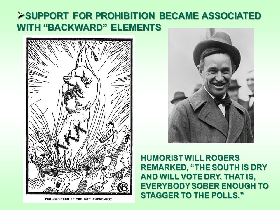 SUPPORT FOR PROHIBITION BECAME ASSOCIATED WITH BACKWARD ELEMENTS HUMORIST WILL ROGERS REMARKED, THE SOUTH IS DRY AND WILL VOTE DRY.