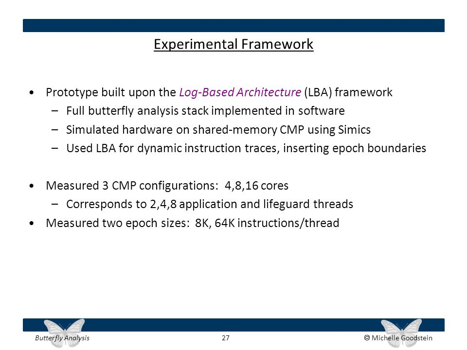 Butterfly Analysis 27  Michelle Goodstein Experimental Framework Prototype built upon the Log-Based Architecture (LBA) framework –Full butterfly anal
