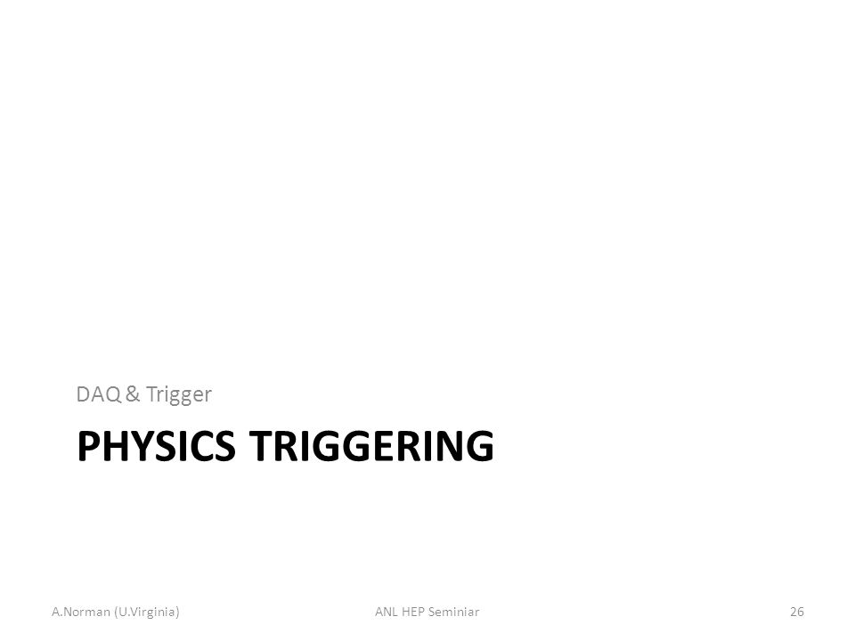 PHYSICS TRIGGERING DAQ & Trigger A.Norman (U.Virginia)26ANL HEP Seminiar