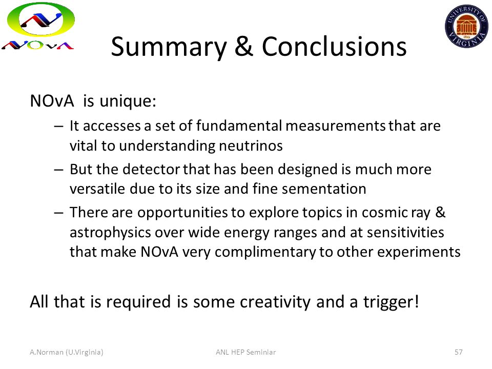 Summary & Conclusions NOvA is unique: – It accesses a set of fundamental measurements that are vital to understanding neutrinos – But the detector tha