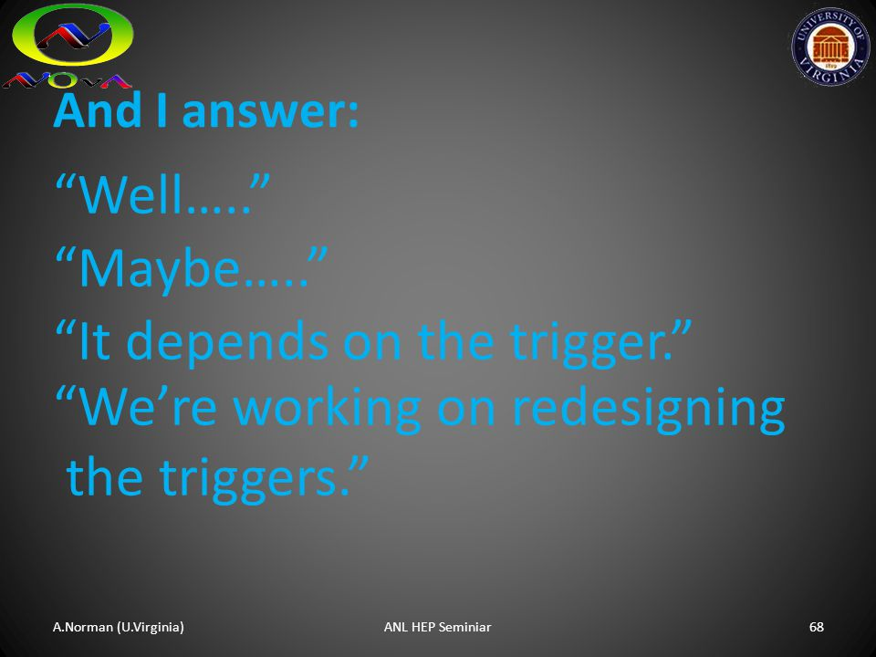 """Well….."" ""Maybe….."" ""It depends on the trigger."" And I answer: A.Norman (U.Virginia)68ANL HEP Seminiar ""We're working on redesigning the triggers."""