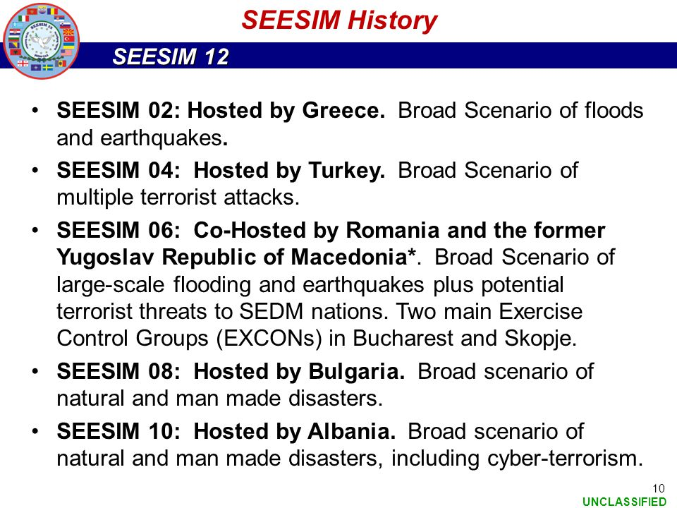 SEESIM 12 UNCLASSIFIED 10 SEESIM 02: Hosted by Greece. Broad Scenario of floods and earthquakes. SEESIM 04: Hosted by Turkey. Broad Scenario of multip