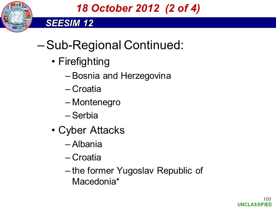 SEESIM 12 UNCLASSIFIED 100 –Sub-Regional Continued: Firefighting –Bosnia and Herzegovina –Croatia –Montenegro –Serbia Cyber Attacks –Albania –Croatia