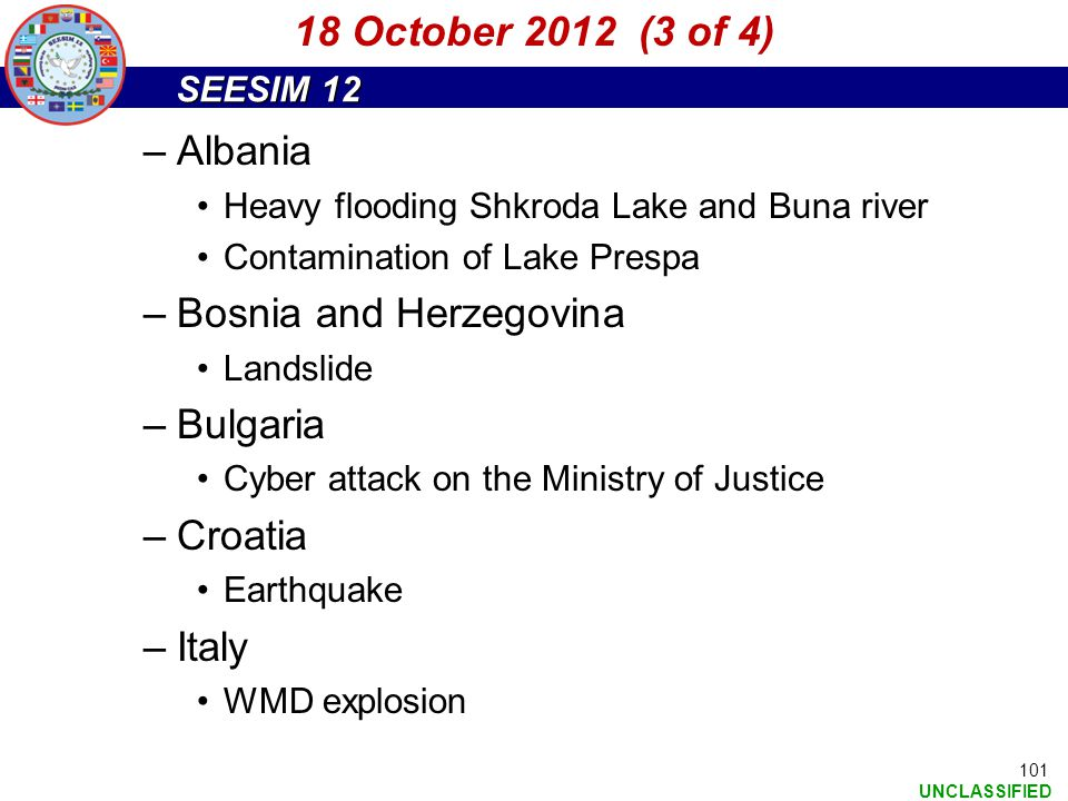 SEESIM 12 UNCLASSIFIED 101 –Albania Heavy flooding Shkroda Lake and Buna river Contamination of Lake Prespa –Bosnia and Herzegovina Landslide –Bulgari