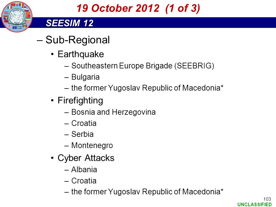SEESIM 12 UNCLASSIFIED 103 –Sub-Regional Earthquake –Southeastern Europe Brigade (SEEBRIG) –Bulgaria –the former Yugoslav Republic of Macedonia* Firef