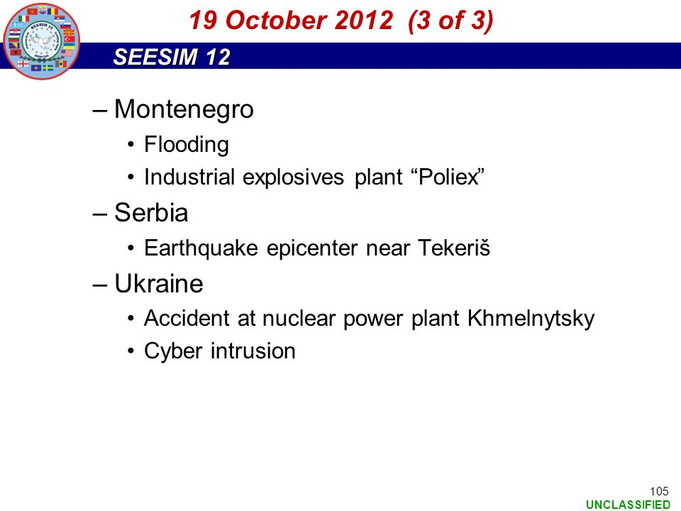 "SEESIM 12 UNCLASSIFIED 105 –Montenegro Flooding Industrial explosives plant ""Poliex"" –Serbia Earthquake epicenter near Tekeriš –Ukraine Accident at nu"