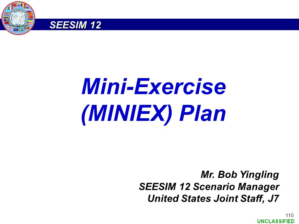 SEESIM 12 UNCLASSIFIED 110 Mr. Bob Yingling SEESIM 12 Scenario Manager United States Joint Staff, J7 Mini-Exercise (MINIEX) Plan