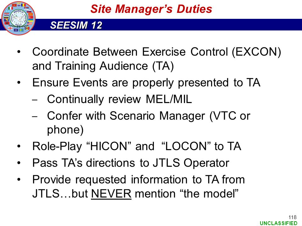 SEESIM 12 UNCLASSIFIED Coordinate Between Exercise Control (EXCON) and Training Audience (TA) Ensure Events are properly presented to TA ‒ Continually