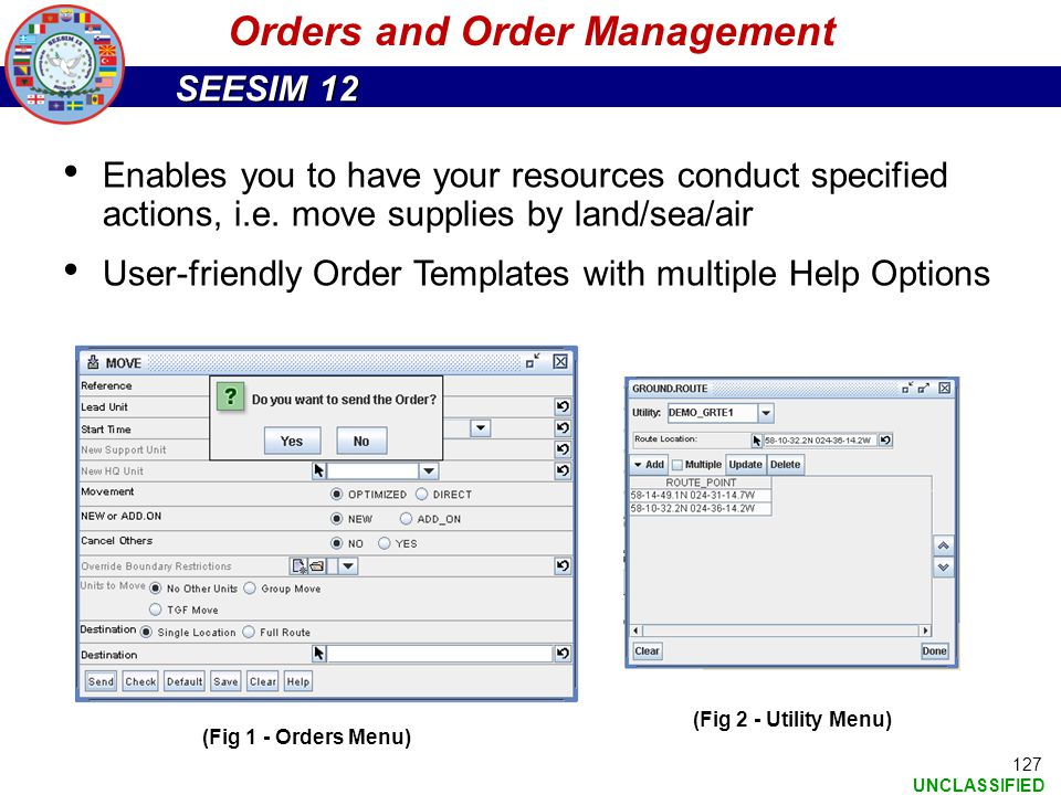 SEESIM 12 UNCLASSIFIED Enables you to have your resources conduct specified actions, i.e. move supplies by land/sea/air User-friendly Order Templates