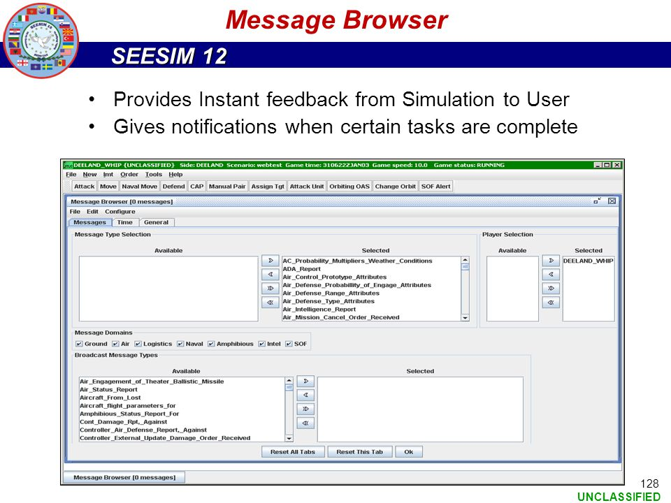 SEESIM 12 UNCLASSIFIED Provides Instant feedback from Simulation to User Gives notifications when certain tasks are complete Message Browser 128