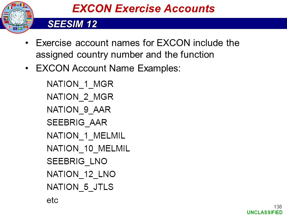 SEESIM 12 UNCLASSIFIED 138 EXCON Exercise Accounts Exercise account names for EXCON include the assigned country number and the function EXCON Account