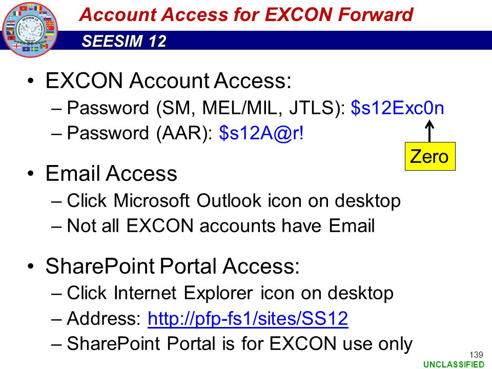 SEESIM 12 UNCLASSIFIED 139 Account Access for EXCON Forward EXCON Account Access: –Password (SM, MEL/MIL, JTLS): $s12Exc0n –Password (AAR): $s12A@r! E