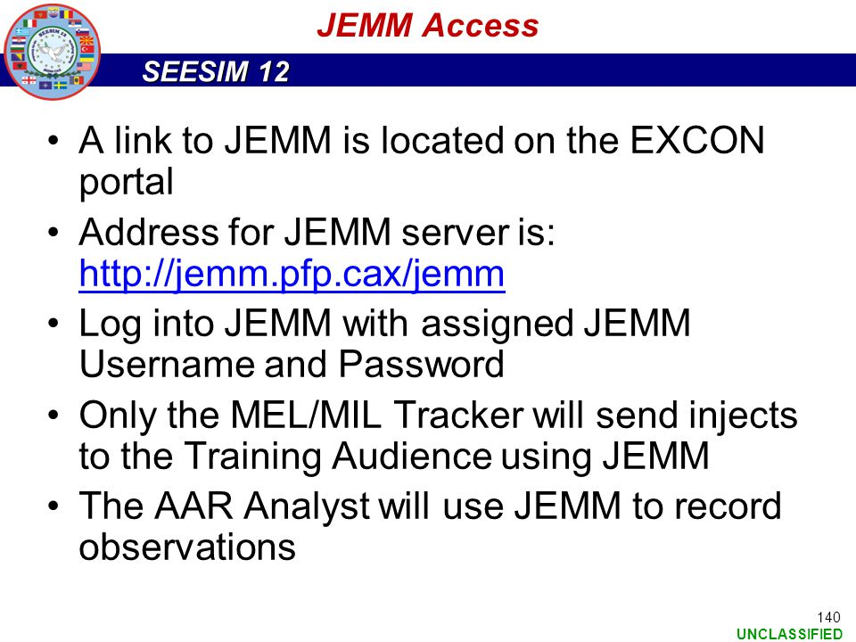 SEESIM 12 UNCLASSIFIED A link to JEMM is located on the EXCON portal Address for JEMM server is: http://jemm.pfp.cax/jemm Log into JEMM with assigned