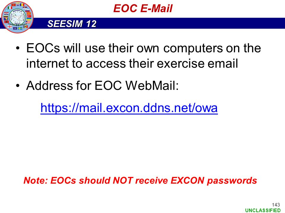 SEESIM 12 UNCLASSIFIED 143 EOC E-Mail EOCs will use their own computers on the internet to access their exercise email Address for EOC WebMail: https: