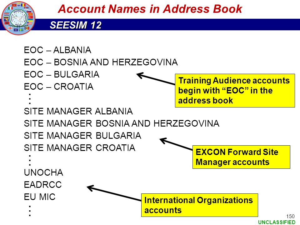 SEESIM 12 UNCLASSIFIED 150 Account Names in Address Book EOC – ALBANIA EOC – BOSNIA AND HERZEGOVINA EOC – BULGARIA EOC – CROATIA SITE MANAGER ALBANIA