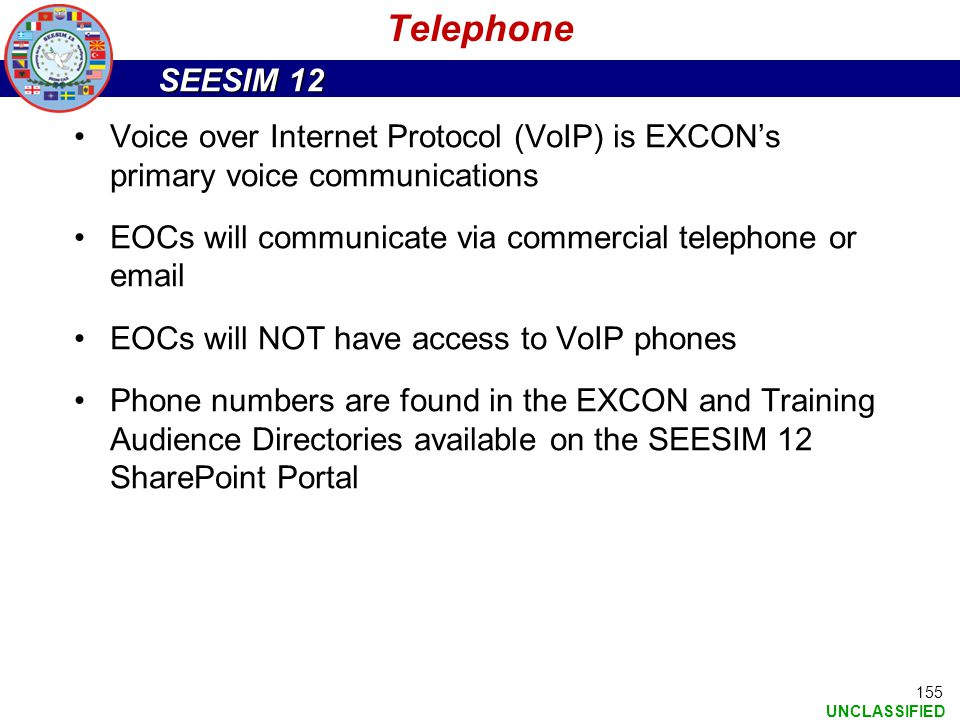 SEESIM 12 UNCLASSIFIED 155 Telephone Voice over Internet Protocol (VoIP) is EXCON's primary voice communications EOCs will communicate via commercial