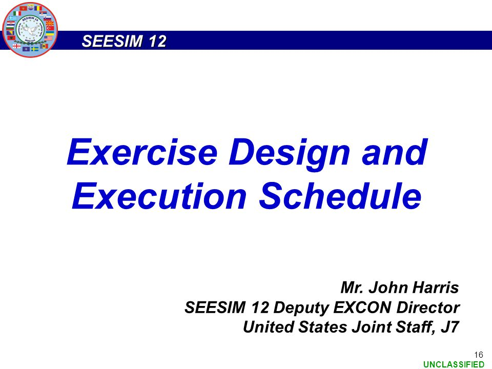 SEESIM 12 UNCLASSIFIED 16 Exercise Design and Execution Schedule Mr. John Harris SEESIM 12 Deputy EXCON Director United States Joint Staff, J7