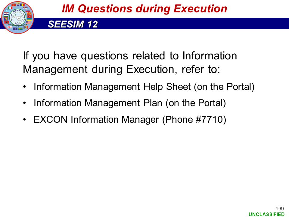 SEESIM 12 UNCLASSIFIED 169 If you have questions related to Information Management during Execution, refer to: Information Management Help Sheet (on t