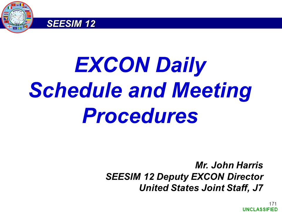 SEESIM 12 UNCLASSIFIED 171 Mr. John Harris SEESIM 12 Deputy EXCON Director United States Joint Staff, J7 EXCON Daily Schedule and Meeting Procedures