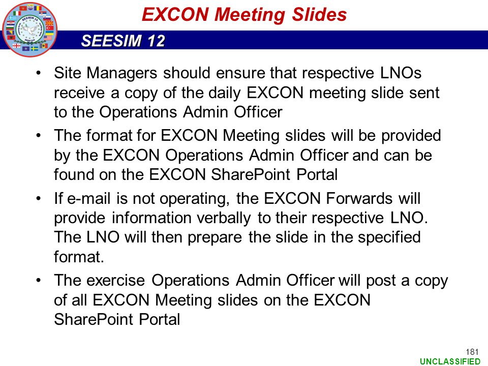SEESIM 12 UNCLASSIFIED 181 EXCON Meeting Slides Site Managers should ensure that respective LNOs receive a copy of the daily EXCON meeting slide sent