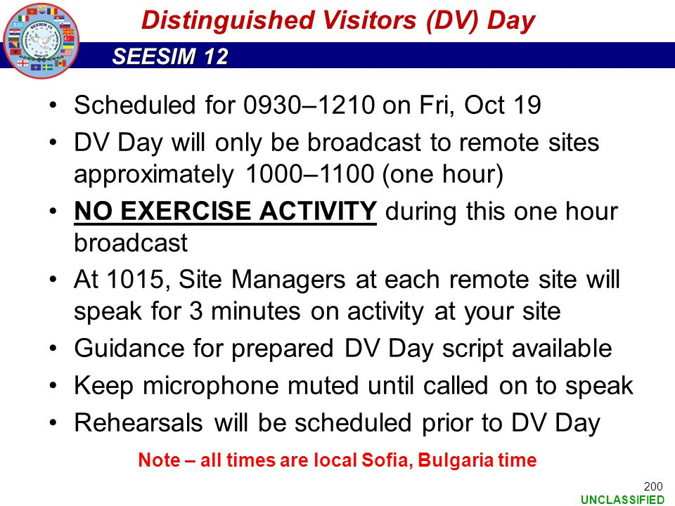 SEESIM 12 UNCLASSIFIED 200 Scheduled for 0930–1210 on Fri, Oct 19 DV Day will only be broadcast to remote sites approximately 1000–1100 (one hour) NO