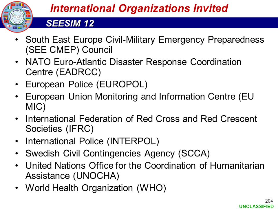 SEESIM 12 UNCLASSIFIED 204 International Organizations Invited South East Europe Civil-Military Emergency Preparedness (SEE CMEP) Council NATO Euro-At
