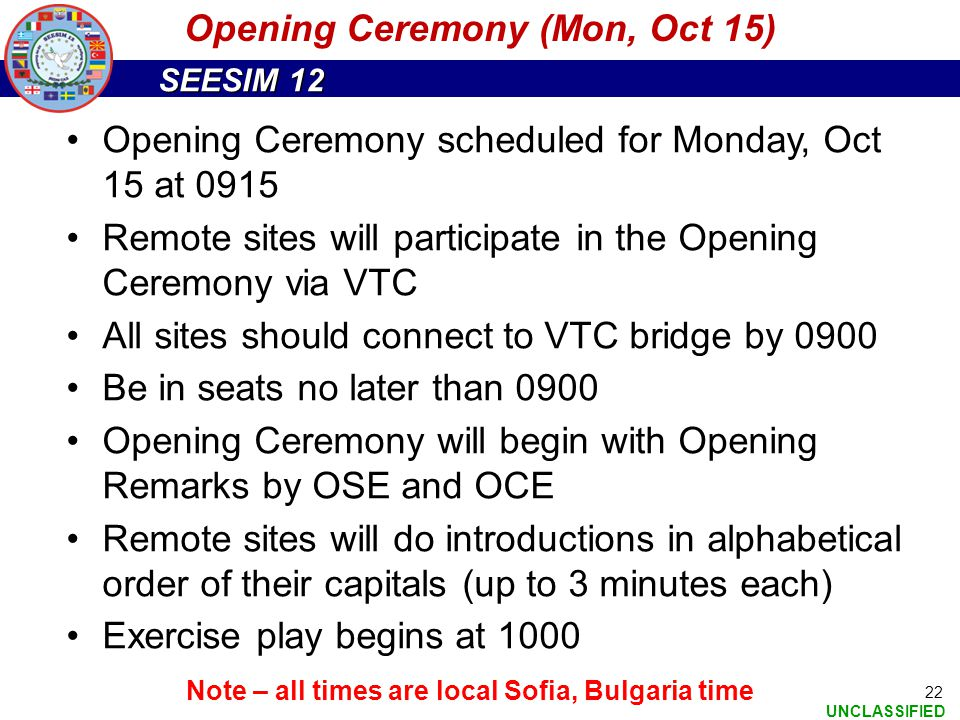 SEESIM 12 UNCLASSIFIED 22 Opening Ceremony scheduled for Monday, Oct 15 at 0915 Remote sites will participate in the Opening Ceremony via VTC All site
