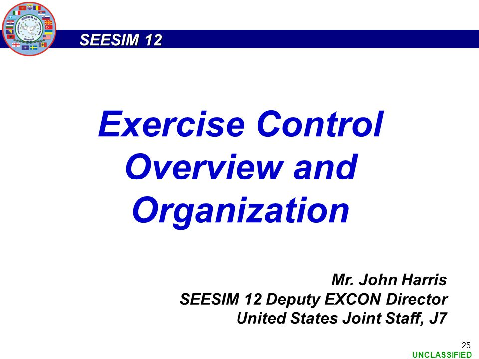 SEESIM 12 UNCLASSIFIED 25 Exercise Control Overview and Organization Mr. John Harris SEESIM 12 Deputy EXCON Director United States Joint Staff, J7