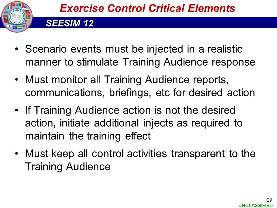 SEESIM 12 UNCLASSIFIED 29 Exercise Control Critical Elements Scenario events must be injected in a realistic manner to stimulate Training Audience res