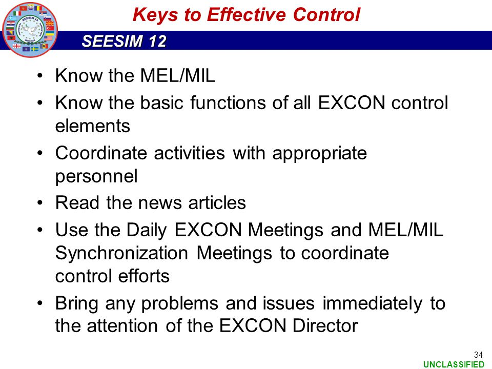 SEESIM 12 UNCLASSIFIED 34 Keys to Effective Control Know the MEL/MIL Know the basic functions of all EXCON control elements Coordinate activities with