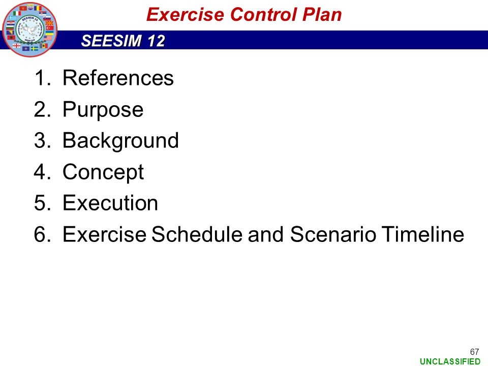 SEESIM 12 UNCLASSIFIED 67 Exercise Control Plan 1.References 2.Purpose 3.Background 4.Concept 5.Execution 6.Exercise Schedule and Scenario Timeline