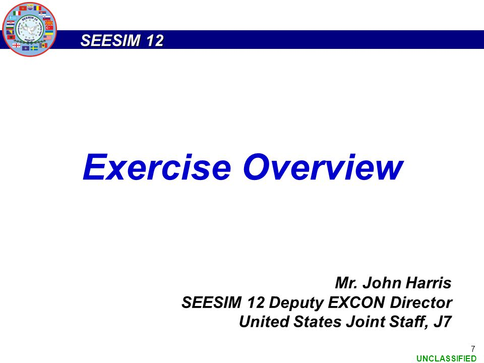 SEESIM 12 UNCLASSIFIED 7 Exercise Overview Mr. John Harris SEESIM 12 Deputy EXCON Director United States Joint Staff, J7