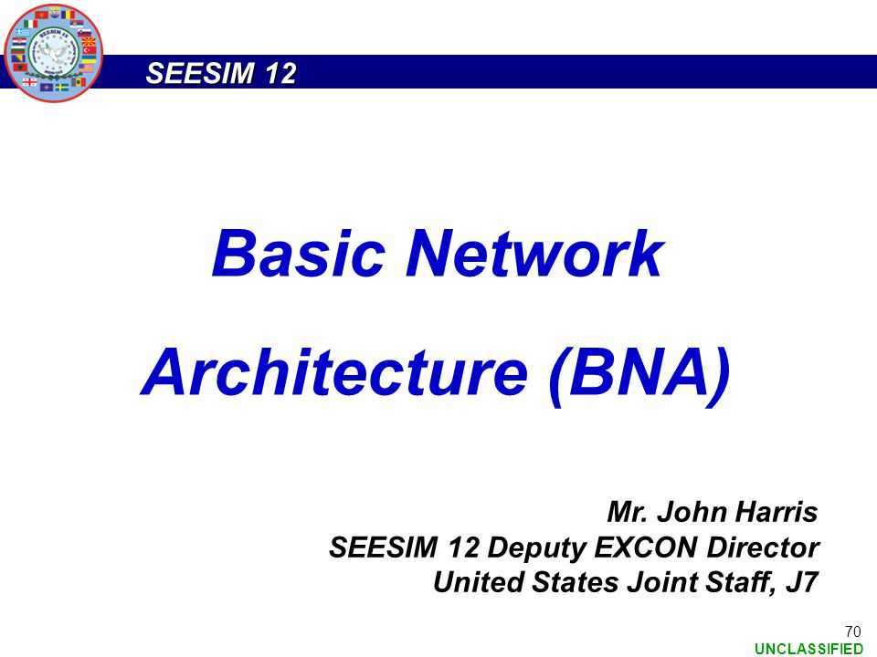 SEESIM 12 UNCLASSIFIED 70 Mr. John Harris SEESIM 12 Deputy EXCON Director United States Joint Staff, J7 Basic Network Architecture (BNA)
