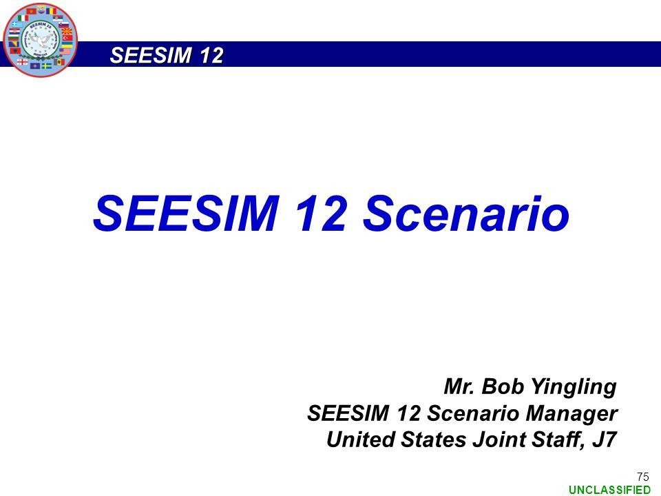 SEESIM 12 UNCLASSIFIED 75 Mr. Bob Yingling SEESIM 12 Scenario Manager United States Joint Staff, J7 SEESIM 12 Scenario