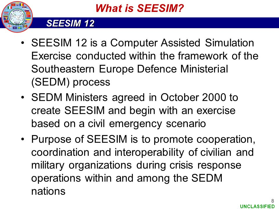 SEESIM 12 UNCLASSIFIED 8 What is SEESIM? SEESIM 12 is a Computer Assisted Simulation Exercise conducted within the framework of the Southeastern Europ