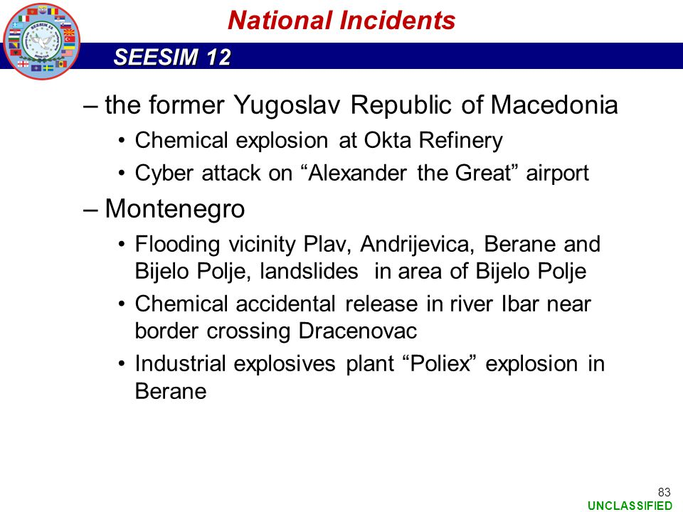 "SEESIM 12 UNCLASSIFIED 83 –the former Yugoslav Republic of Macedonia Chemical explosion at Okta Refinery Cyber attack on ""Alexander the Great"" airport"