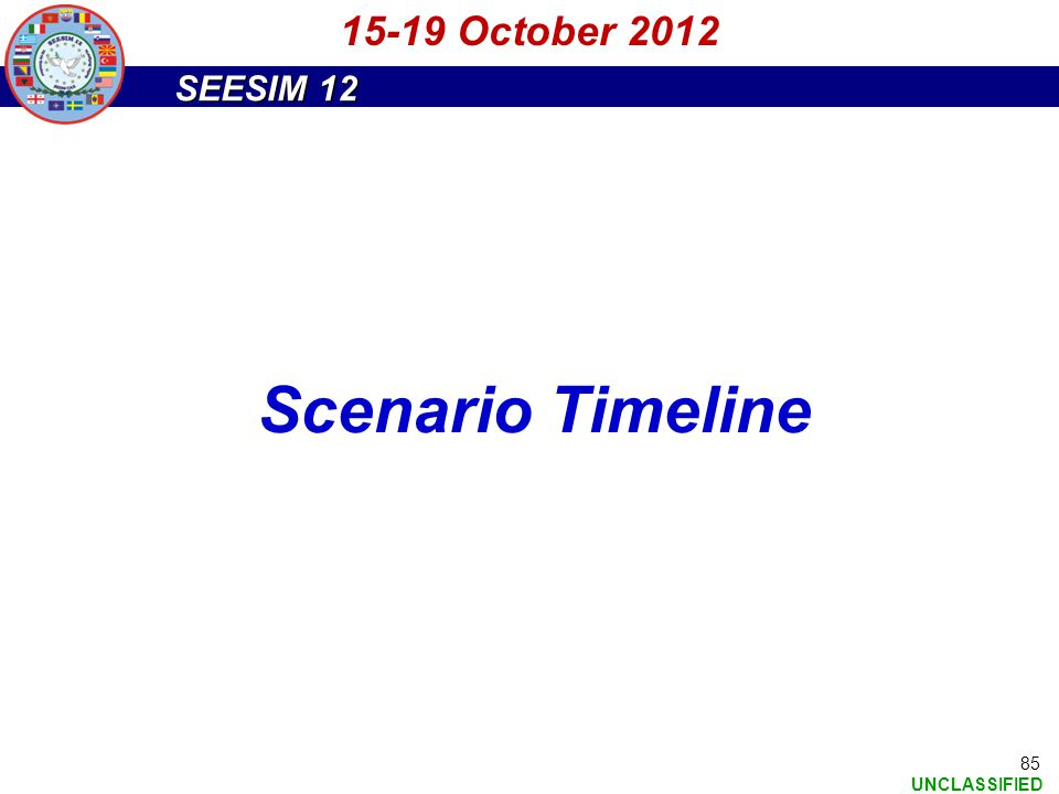 SEESIM 12 UNCLASSIFIED 85 15-19 October 2012 Scenario Timeline