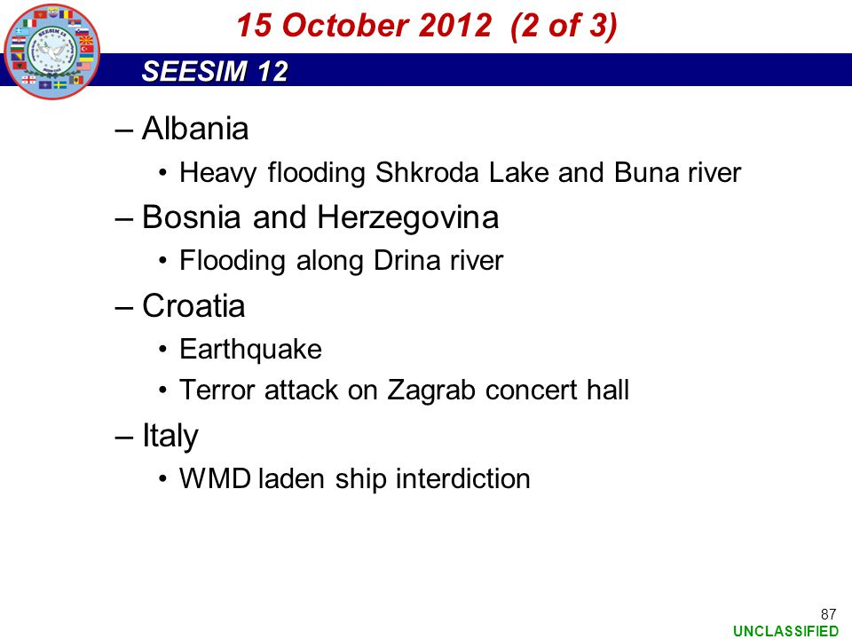 SEESIM 12 UNCLASSIFIED 87 –Albania Heavy flooding Shkroda Lake and Buna river –Bosnia and Herzegovina Flooding along Drina river –Croatia Earthquake T