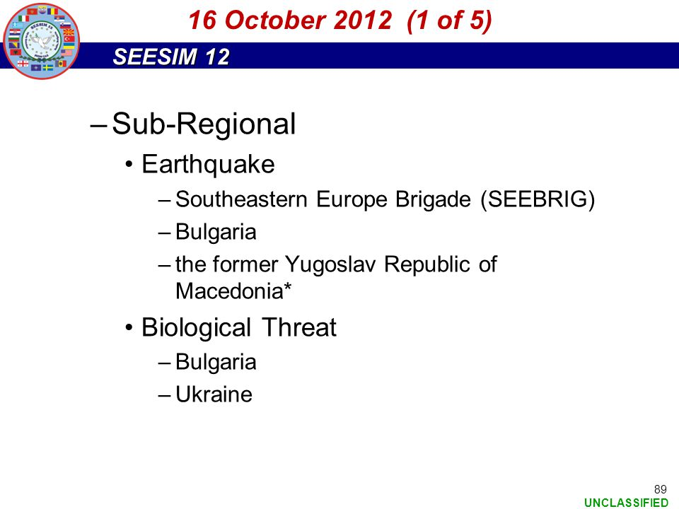 SEESIM 12 UNCLASSIFIED 89 –Sub-Regional Earthquake –Southeastern Europe Brigade (SEEBRIG) –Bulgaria –the former Yugoslav Republic of Macedonia* Biolog