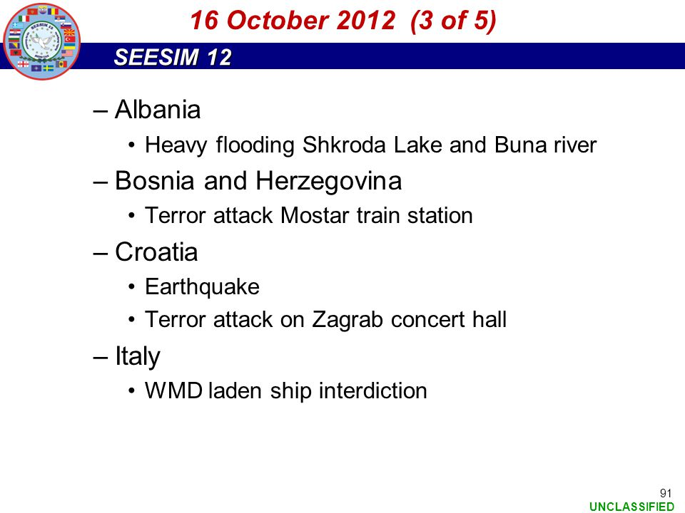 SEESIM 12 UNCLASSIFIED 91 –Albania Heavy flooding Shkroda Lake and Buna river –Bosnia and Herzegovina Terror attack Mostar train station –Croatia Eart