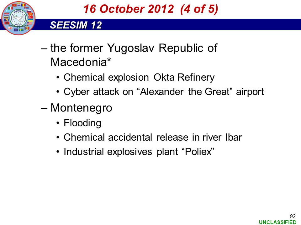 "SEESIM 12 UNCLASSIFIED 92 –the former Yugoslav Republic of Macedonia* Chemical explosion Okta Refinery Cyber attack on ""Alexander the Great"" airport –"