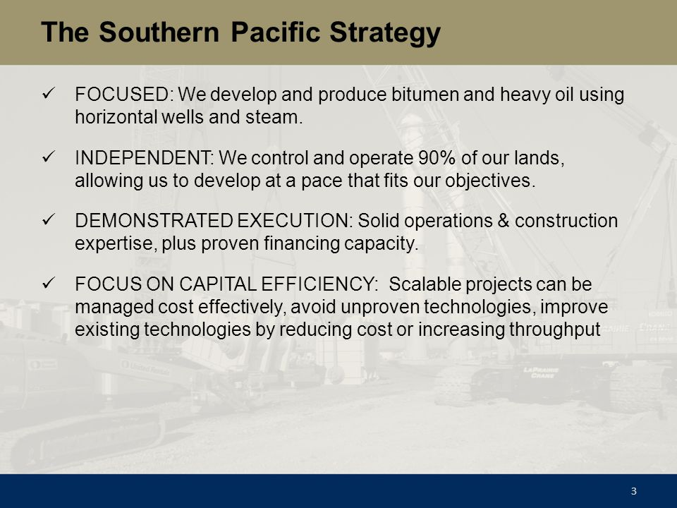 The Southern Pacific Strategy FOCUSED: We develop and produce bitumen and heavy oil using horizontal wells and steam. INDEPENDENT: We control and oper
