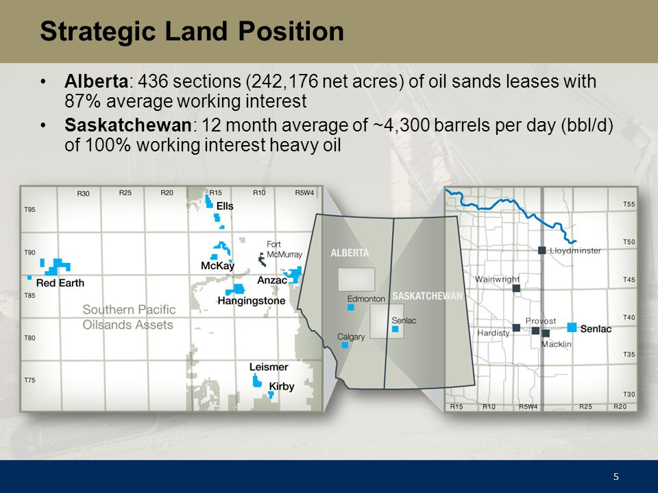 Strategic Land Position Alberta: 436 sections (242,176 net acres) of oil sands leases with 87% average working interest Saskatchewan: 12 month average
