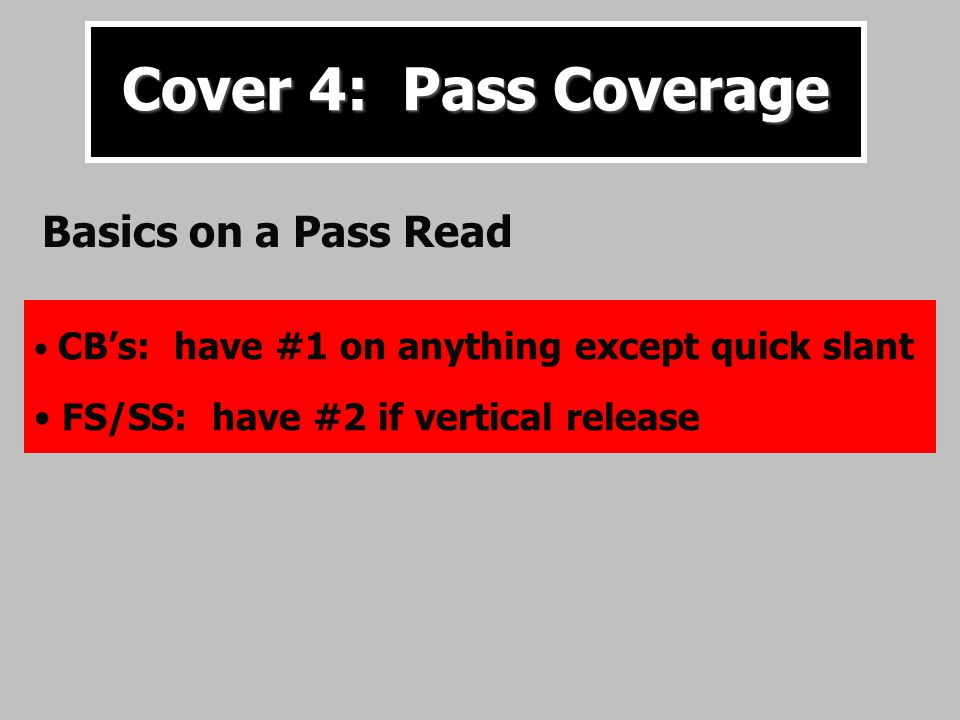 Cover 4: Pass Coverage CB's: have #1 on anything except quick slant FS/SS: have #2 if vertical release Basics on a Pass Read