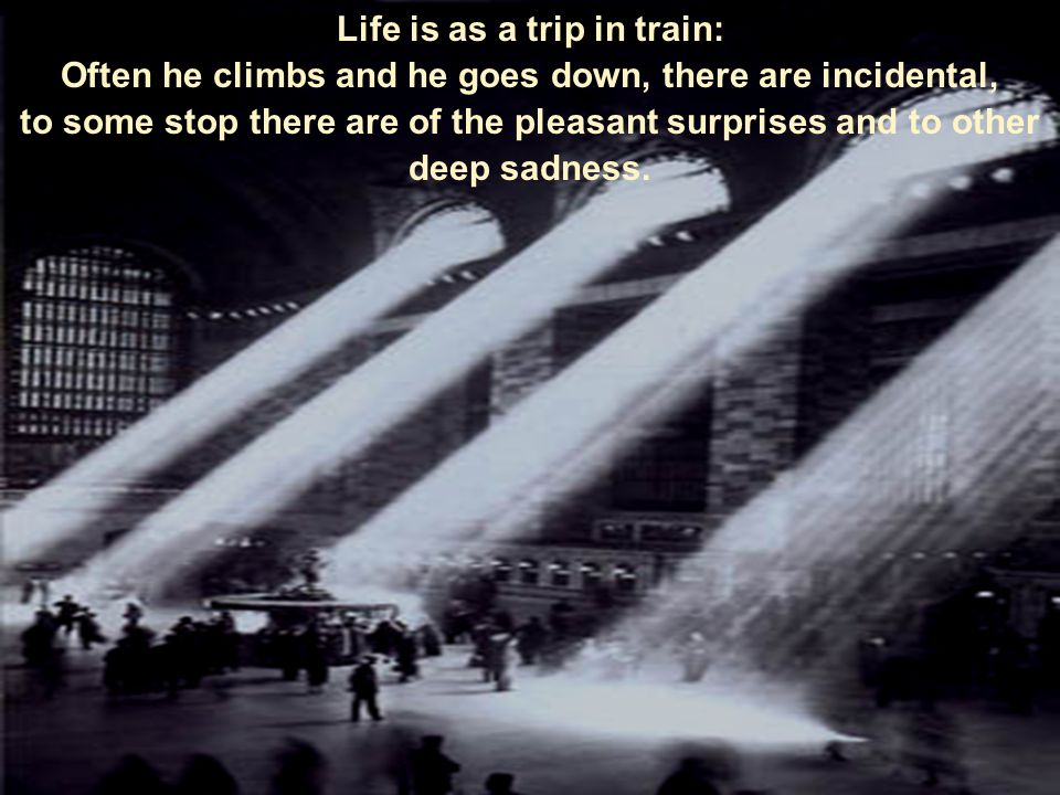 Life is as a trip in train: Often he climbs and he goes down, there are incidental, to some stop there are of the pleasant surprises and to other deep sadness.