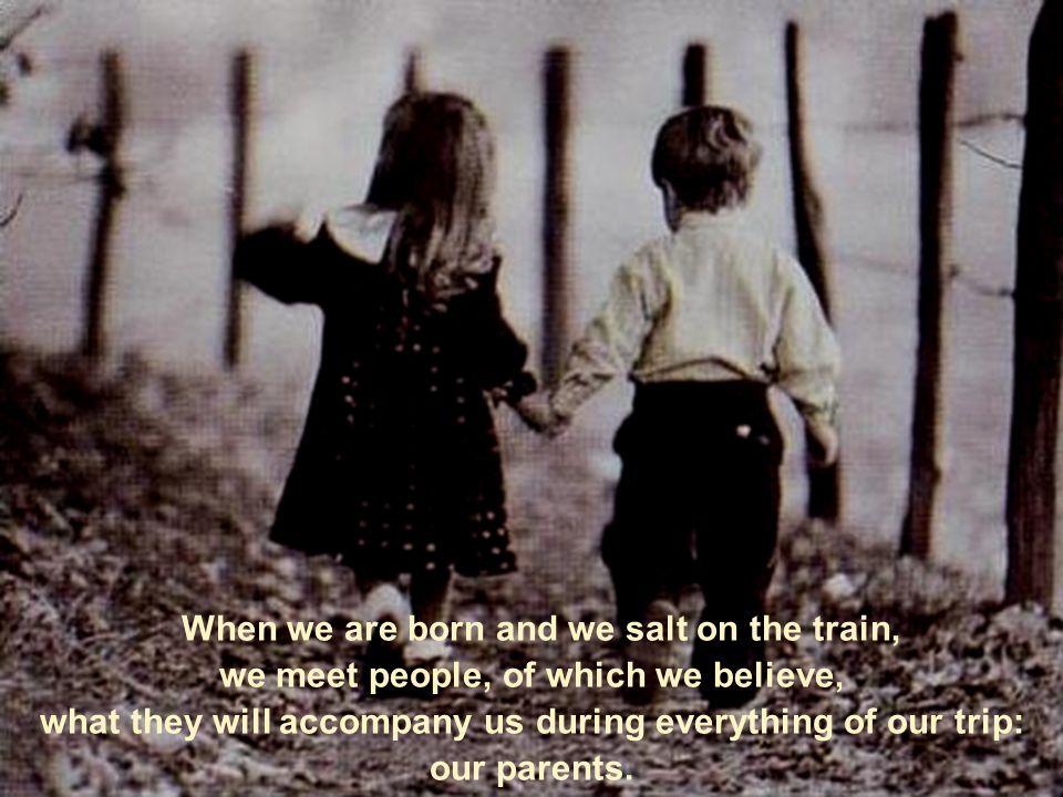 Wenn wir geboren werden und in den Zug einsteigen, treffen wir Menschen, von denen wir gauben, dass sie uns während unserer ganzen Reise begleiten werden: unsere Eltern.