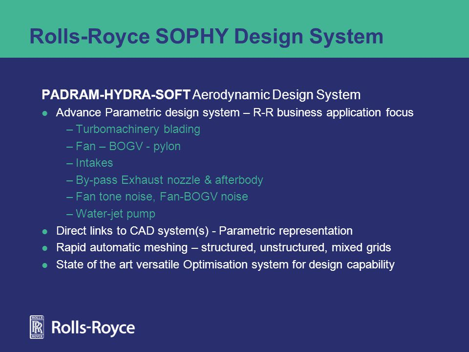 Rolls-Royce SOPHY Design System PADRAM-HYDRA-SOFT Aerodynamic Design System Advance Parametric design system – R-R business application focus –Turbomachinery blading –Fan – BOGV - pylon –Intakes –By-pass Exhaust nozzle & afterbody –Fan tone noise, Fan-BOGV noise –Water-jet pump Direct links to CAD system(s) - Parametric representation Rapid automatic meshing – structured, unstructured, mixed grids State of the art versatile Optimisation system for design capability
