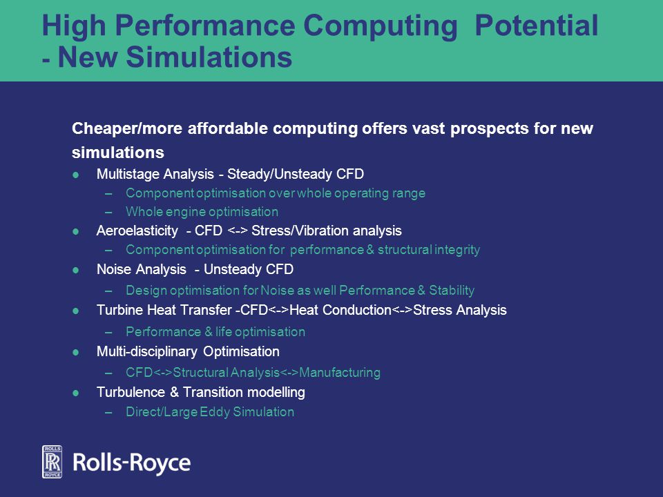 High Performance Computing Potential - New Simulations Cheaper/more affordable computing offers vast prospects for new simulations Multistage Analysis - Steady/Unsteady CFD –Component optimisation over whole operating range –Whole engine optimisation Aeroelasticity - CFD Stress/Vibration analysis –Component optimisation for performance & structural integrity Noise Analysis - Unsteady CFD –Design optimisation for Noise as well Performance & Stability Turbine Heat Transfer -CFD Heat Conduction Stress Analysis –Performance & life optimisation Multi-disciplinary Optimisation –CFD Structural Analysis Manufacturing Turbulence & Transition modelling –Direct/Large Eddy Simulation