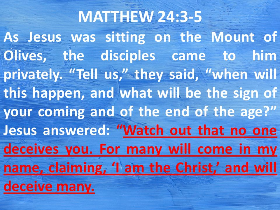 MATTHEW 24:3-5 As Jesus was sitting on the Mount of Olives, the disciples came to him privately.